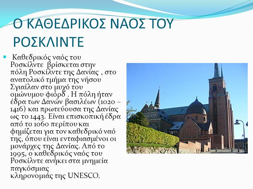 Ο ΚΑΘΕΔΡΙΚΟΣ ΝΑΟΣ ΤΟΥ ΡΟΣΚΛΙΝΤΕ Καθεδρικός ναός του Ροσκίλντε βρίσκεται στην πόλη Ροσκίλντε της Δανίας, στο ανατολικό τμήμα της νήσου Σγιαίλαν στο μυχό του ομώνυμου φιόρδ.