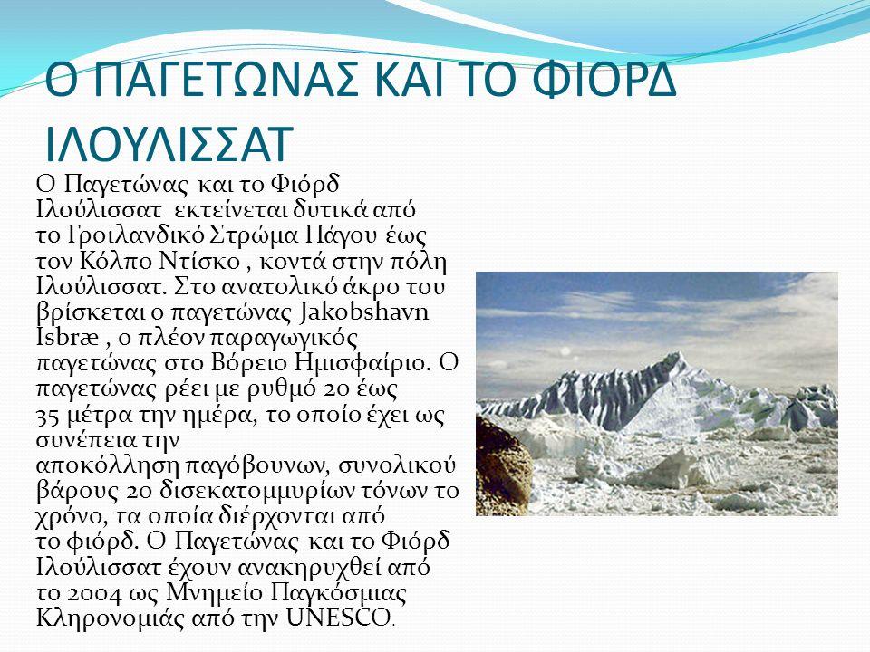 O ΠΑΓΕΤΩΝΑΣ ΚΑΙ ΤΟ ΦΙΟΡΔ ΙΛΟΥΛΙΣΣΑΤ Ο Παγετώνας και το Φιόρδ Ιλούλισσατ εκτείνεται δυτικά από το Γροιλανδικό Στρώμα Πάγου έως τον Κόλπο Ντίσκο, κοντά στην πόλη Ιλούλισσατ.