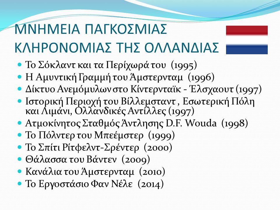 ΜΝΗΜΕΙΑ ΠΑΓΚΟΣΜΙΑΣ ΚΛΗΡΟΝΟΜΙΑΣ ΤΗΣ ΟΛΛΑΝΔΙΑΣ Το Σόκλαντ και τα Περίχωρά του (1995) Η Αμυντική Γραμμή του Άμστερνταμ (1996) Δίκτυο Ανεμόμυλων στο Κίντερνταϊκ - Έλσχαουτ (1997) Ιστορική Περιοχή του Βίλλεμσταντ, Εσωτερική Πόλη και Λιμάνι, Ολλανδικές Αντίλλες (1997) Ατμοκίνητος Σταθμός Άντλησης D.F.