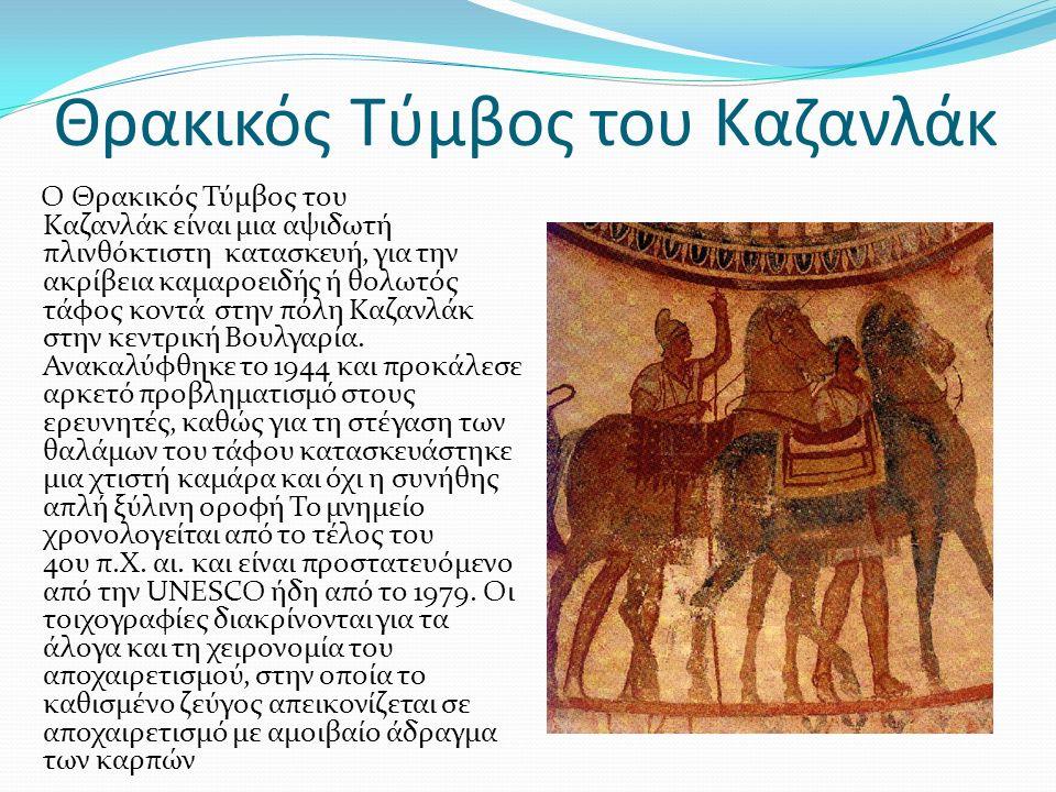 Θρακικός Τύμβος του Καζανλάκ Ο Θρακικός Τύμβος του Καζανλάκ είναι μια αψιδωτή πλινθόκτιστη κατασκευή, για την ακρίβεια καμαροειδής ή θολωτός τάφος κοντά στην πόλη Καζανλάκ στην κεντρική Βουλγαρία.