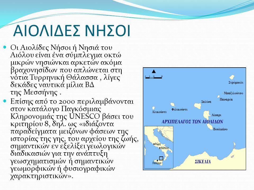 ΑΙΟΛΙΔΕΣ ΝΗΣΟΙ Οι Αιολίδες Νήσοι ή Νησιά του Αιόλου είναι ένα σύμπλεγμα οκτώ μικρών νησιώνκαι αρκετών ακόμα βραχονησίδων που απλώνεται στη νότια Τυρρηνική Θάλασσα, λίγες δεκάδες ναυτικά μίλια ΒΔ της Μεσσήνης.