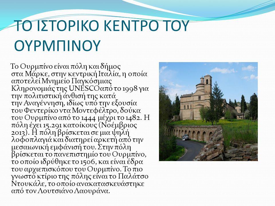 ΤΟ ΙΣΤΟΡΙΚΟ ΚΕΝΤΡΟ ΤΟΥ ΟΥΡΜΠΙΝΟΥ Το Ουρμπίνο είναι πόλη και δήμος στα Μάρκε, στην κεντρική Ιταλία, η οποία αποτελεί Μνημείο Παγκόσμιας Κληρονομιάς της UNESCOαπό το 1998 για την πολιτιστική άνθισή της κατά την Αναγέννηση, ιδίως υπό την εξουσία του Φεντερίκο ντα Μοντεφέλτρο, δούκα του Ουρμπίνο από το 1444 μέχρι το 1482.