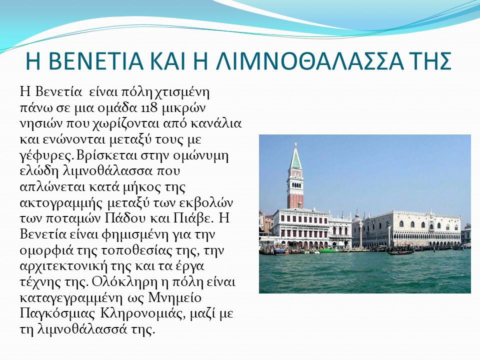 Η ΒΕΝΕΤΙΑ ΚΑΙ Η ΛΙΜΝΟΘΑΛΑΣΣΑ ΤΗΣ Η Βενετία είναι πόλη χτισμένη πάνω σε μια ομάδα 118 μικρών νησιών που χωρίζονται από κανάλια και ενώνονται μεταξύ τους με γέφυρες.