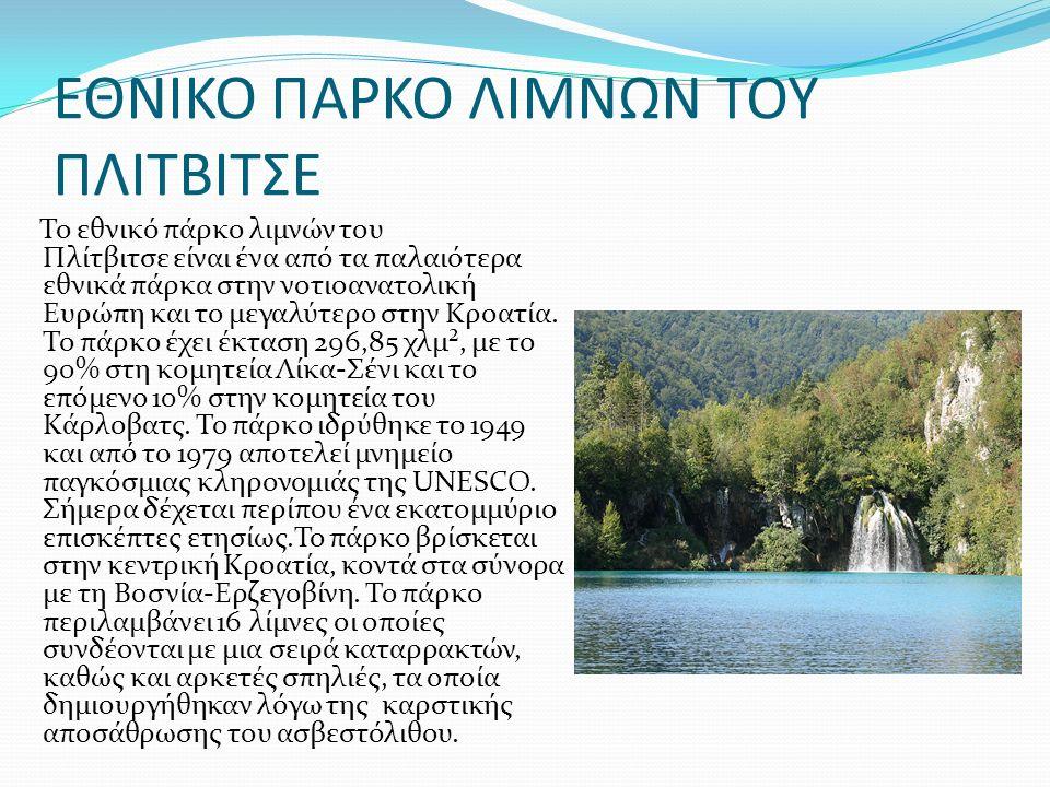 ΕΘΝΙΚΟ ΠΑΡΚΟ ΛΙΜΝΩΝ ΤΟΥ ΠΛΙΤΒΙΤΣΕ Το εθνικό πάρκο λιμνών του Πλίτβιτσε είναι ένα από τα παλαιότερα εθνικά πάρκα στην νοτιοανατολική Ευρώπη και το μεγαλύτερο στην Κροατία.