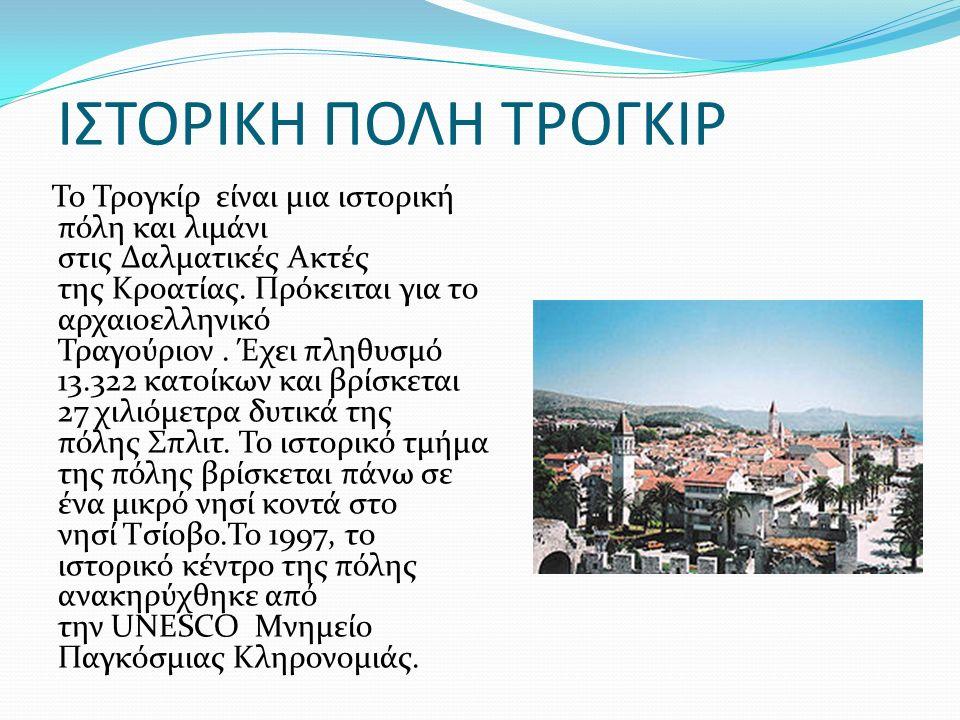 ΙΣΤΟΡΙΚΗ ΠΟΛΗ ΤΡΟΓΚΙΡ Το Τρογκίρ είναι μια ιστορική πόλη και λιμάνι στις Δαλματικές Ακτές της Κροατίας.