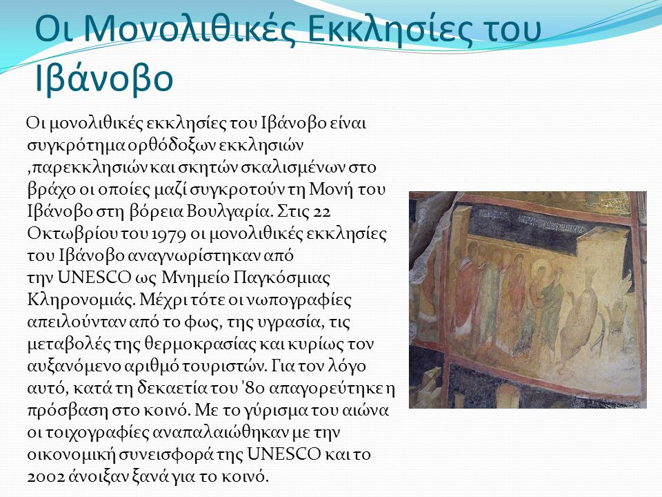 Οι Μονολιθικές Εκκλησίες του Ιβάνοβο Οι μονολιθικές εκκλησίες του Ιβάνοβο είναι συγκρότημα ορθόδοξων εκκλησιών,παρεκκλησιών και σκητών σκαλισμένων στο βράχο οι οποίες μαζί συγκροτούν τη Μονή του Ιβάνοβο στη βόρεια Βουλγαρία.