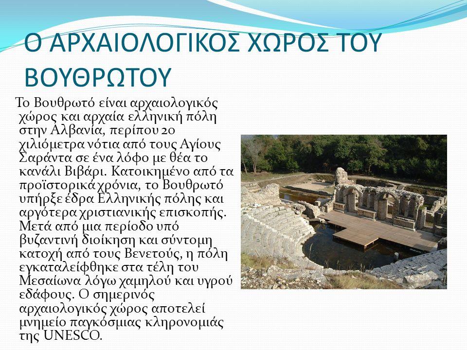 Ο ΑΡΧΑΙΟΛΟΓΙΚΟΣ ΧΩΡΟΣ ΤΟΥ ΒΟΥΘΡΩΤΟΥ Το Βουθρωτό είναι αρχαιολογικός χώρος και αρχαία ελληνική πόλη στην Αλβανία, περίπου 20 χιλιόμετρα νότια από τους Αγίους Σαράντα σε ένα λόφο με θέα το κανάλι Βιβάρι.