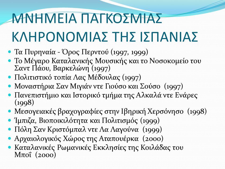 ΜΝΗΜΕΙΑ ΠΑΓΚΟΣΜΙΑΣ ΚΛΗΡΟΝΟΜΙΑΣ ΤΗΣ ΙΣΠΑΝΙΑΣ Τα Πυρηναία - Όρος Περντού (1997, 1999) Το Μέγαρο Καταλανικής Μουσικής και το Νοσοκομείο του Σαντ Πάου, Βαρκελώνη (1997) Πολιτιστικό τοπία Λας Μέδουλας (1997) Μοναστήρια Σαν Μιγιάν ντε Γιούσο και Σούσο (1997) Πανεπιστήμιο και Ιστορικό τμήμα της Αλκαλά ντε Ενάρες (1998) Μεσογειακές βραχογραφίες στην Ιβηρική Χερσόνησο (1998) Ίμπιζα, Βιοποικιλότητα και Πολιτισμός (1999) Πόλη Σαν Κριστόμπαλ ντε Λα Λαγούνα (1999) Αρχαιολογικός Χώρος της Αταπουέρκα (2000) Καταλανικές Ρωμανικές Εκκλησίες της Κοιλάδας του Μποΐ (2000)