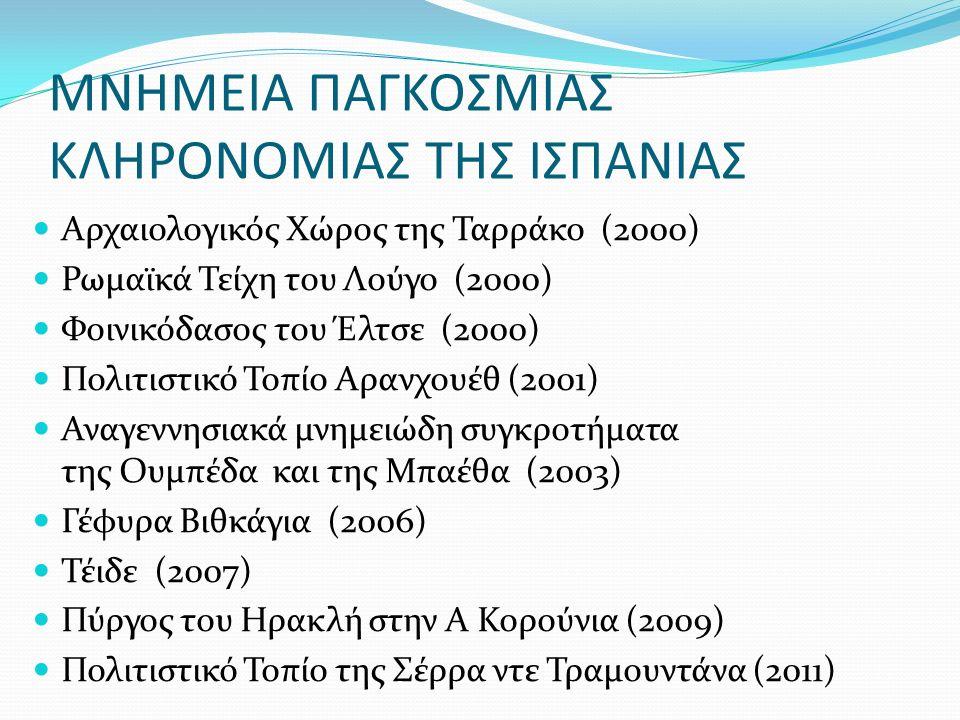 ΜΝΗΜΕΙΑ ΠΑΓΚΟΣΜΙΑΣ ΚΛΗΡΟΝΟΜΙΑΣ ΤΗΣ ΙΣΠΑΝΙΑΣ Αρχαιολογικός Χώρος της Ταρράκο (2000) Ρωμαϊκά Τείχη του Λούγο (2000) Φοινικόδασος του Έλτσε (2000) Πολιτιστικό Τοπίο Αρανχουέθ (2001) Αναγεννησιακά μνημειώδη συγκροτήματα της Ουμπέδα και της Μπαέθα (2003) Γέφυρα Βιθκάγια (2006) Τέιδε (2007) Πύργος του Ηρακλή στην Α Κορούνια (2009) Πολιτιστικό Τοπίο της Σέρρα ντε Τραμουντάνα (2011)