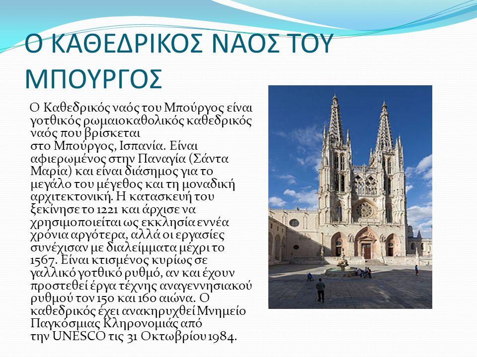 Ο ΚΑΘΕΔΡΙΚΟΣ ΝΑΟΣ ΤΟΥ ΜΠΟΥΡΓΟΣ Ο Καθεδρικός ναός του Μπούργος είναι γοτθικός ρωμαιοκαθολικός καθεδρικός ναός που βρίσκεται στο Μπούργος, Ισπανία.