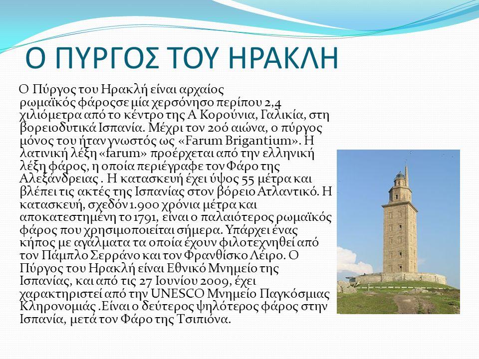 Ο ΠΥΡΓΟΣ ΤΟΥ ΗΡΑΚΛΗ Ο Πύργος του Ηρακλή είναι αρχαίος ρωμαϊκός φάροςσε μία χερσόνησο περίπου 2,4 χιλιόμετρα από το κέντρο της Α Κορούνια, Γαλικία, στη βορειοδυτικά Ισπανία.