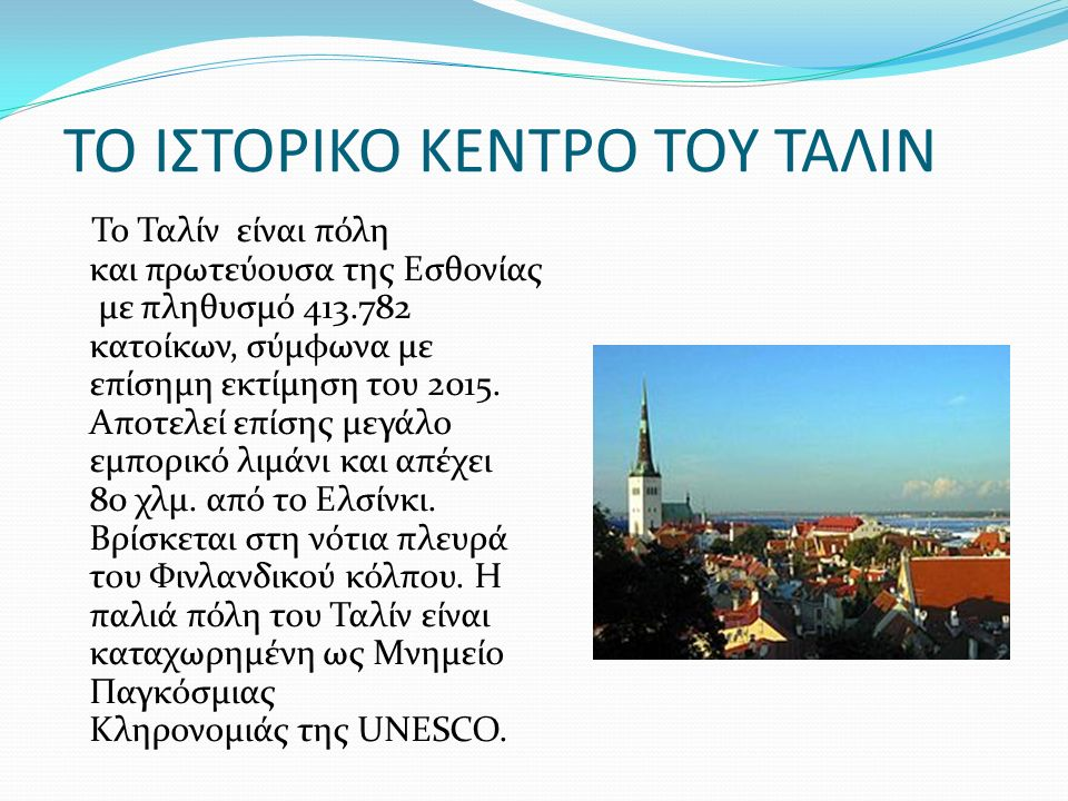 ΤΟ ΙΣΤΟΡΙΚΟ ΚΕΝΤΡΟ ΤΟΥ ΤΑΛΙΝ Το Ταλίν είναι πόλη και πρωτεύουσα της Εσθονίας με πληθυσμό 413.782 κατοίκων, σύμφωνα με επίσημη εκτίμηση του 2015.
