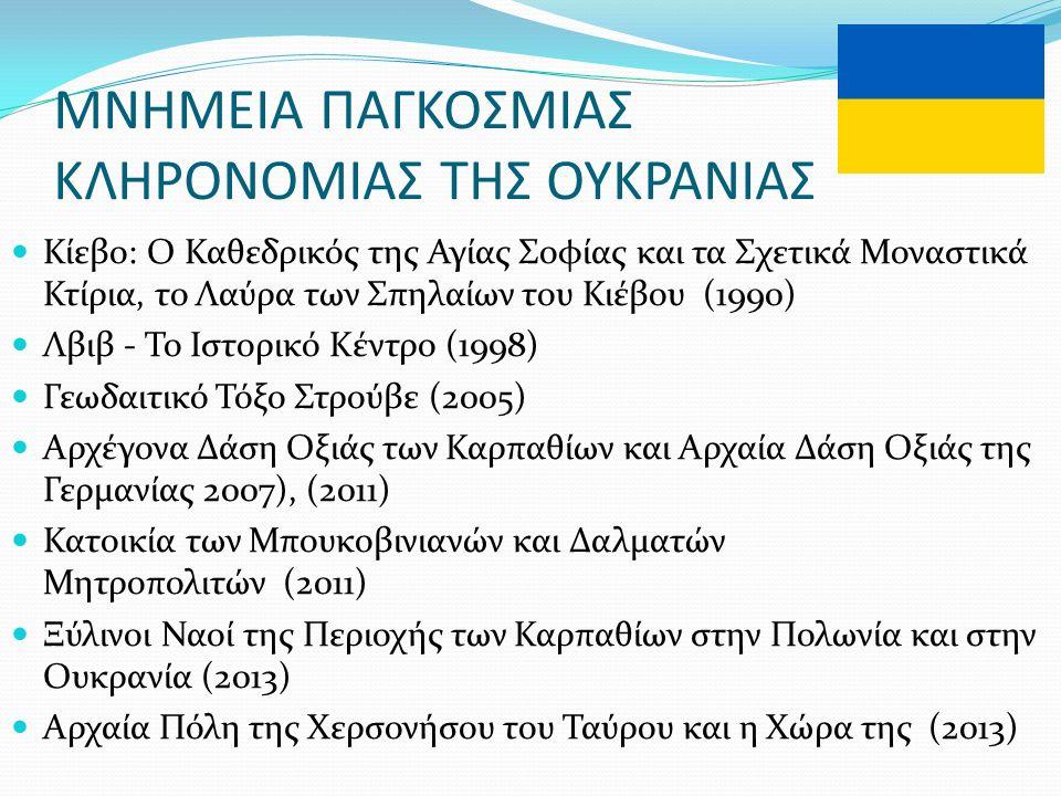 ΜΝΗΜΕΙΑ ΠΑΓΚΟΣΜΙΑΣ ΚΛΗΡΟΝΟΜΙΑΣ ΤΗΣ ΟΥΚΡΑΝΙΑΣ Κίεβο: Ο Καθεδρικός της Αγίας Σοφίας και τα Σχετικά Μοναστικά Κτίρια, το Λαύρα των Σπηλαίων του Κιέβου (1990) Λβιβ - Το Ιστορικό Κέντρο (1998) Γεωδαιτικό Τόξο Στρούβε (2005) Αρχέγονα Δάση Οξιάς των Καρπαθίων και Αρχαία Δάση Οξιάς της Γερμανίας 2007), (2011) Κατοικία των Μπουκοβινιανών και Δαλματών Μητροπολιτών (2011) Ξύλινοι Ναοί της Περιοχής των Καρπαθίων στην Πολωνία και στην Ουκρανία (2013) Αρχαία Πόλη της Χερσονήσου του Ταύρου και η Χώρα της (2013)
