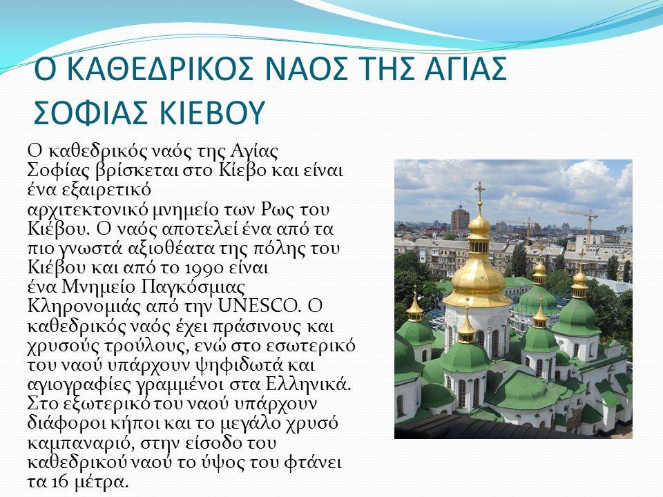 Ο ΚΑΘΕΔΡΙΚΟΣ ΝΑΟΣ ΤΗΣ ΑΓΙΑΣ ΣΟΦΙΑΣ ΚΙΕΒΟΥ Ο καθεδρικός ναός της Αγίας Σοφίας βρίσκεται στο Κίεβο και είναι ένα εξαιρετικό αρχιτεκτονικό μνημείο των Ρως του Κιέβου.