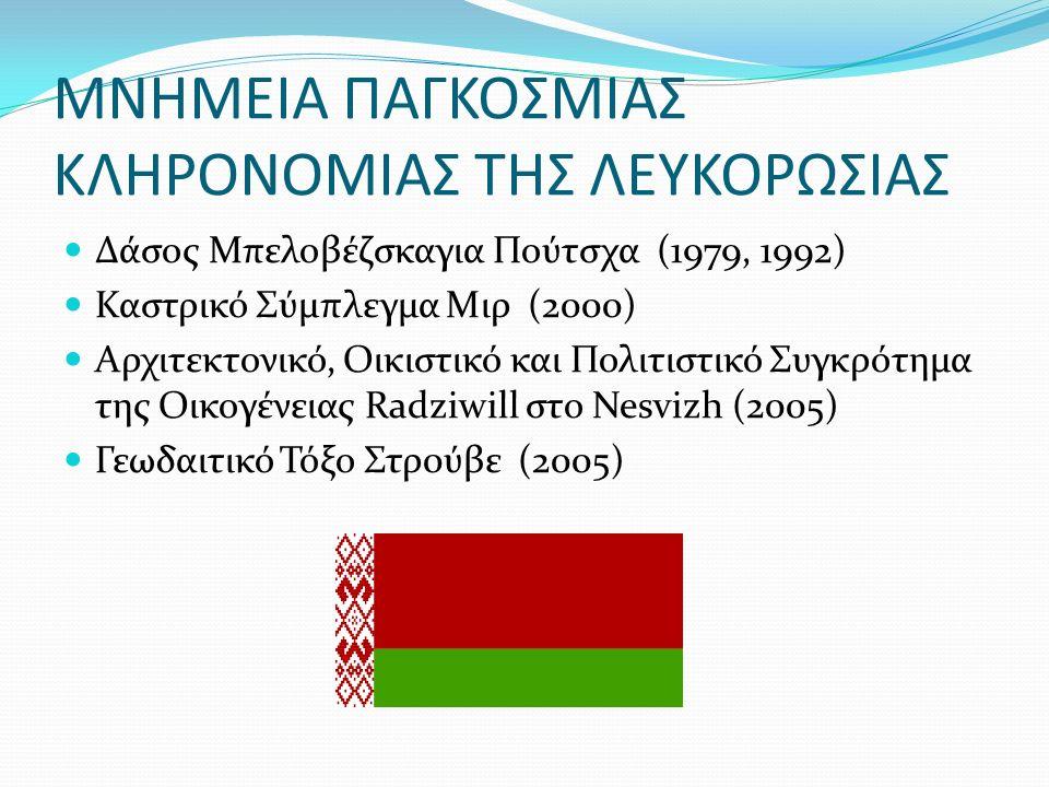 ΜΝΗΜΕΙΑ ΠΑΓΚΟΣΜΙΑΣ ΚΛΗΡΟΝΟΜΙΑΣ ΤΗΣ ΛΕΥΚΟΡΩΣΙΑΣ Δάσος Μπελοβέζσκαγια Πούτσχα (1979, 1992) Καστρικό Σύμπλεγμα Μιρ (2000) Αρχιτεκτονικό, Οικιστικό και Πολιτιστικό Συγκρότημα της Οικογένειας Radziwill στο Nesvizh (2005) Γεωδαιτικό Τόξο Στρ0ύβε (2005)