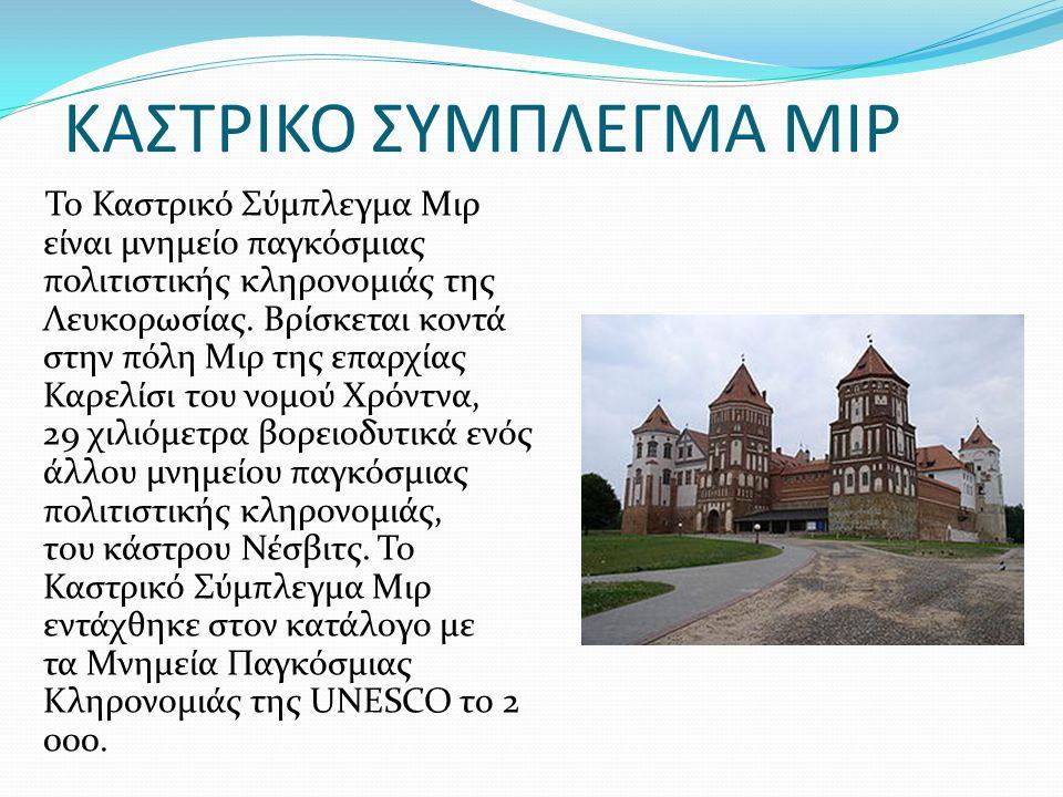 ΚΑΣΤΡΙΚΟ ΣΥΜΠΛΕΓΜΑ ΜΙΡ Το Καστρικό Σύμπλεγμα Μιρ είναι μνημείο παγκόσμιας πολιτιστικής κληρονομιάς της Λευκορωσίας.
