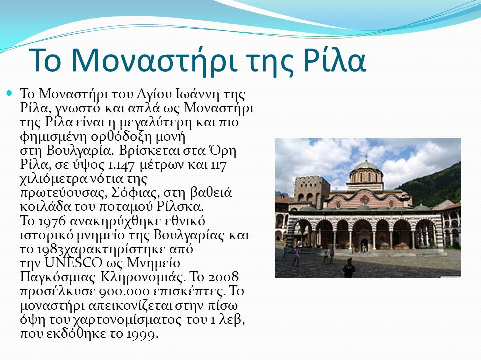 Το Μοναστήρι της Ρίλα Το Μοναστήρι του Αγίου Ιωάννη της Ρίλα, γνωστό και απλά ως Μοναστήρι της Ρίλα είναι η μεγαλύτερη και πιο φημισμένη ορθόδοξη μονή στη Βουλγαρία.