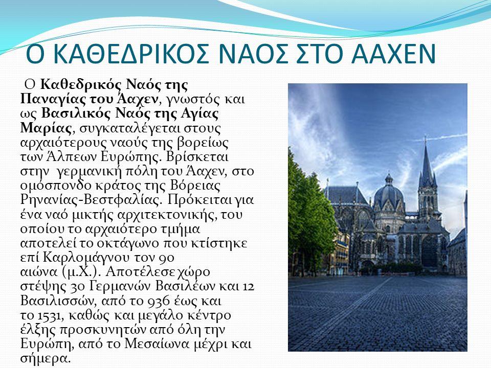 Ο ΚΑΘΕΔΡΙΚΟΣ ΝΑΟΣ ΣΤΟ ΑΑΧΕΝ Ο Καθεδρικός Ναός της Παναγίας του Άαχεν, γνωστός και ως Βασιλικός Ναός της Αγίας Μαρίας, συγκαταλέγεται στους αρχαιότερους ναούς της βορείως των Άλπεων Ευρώπης.