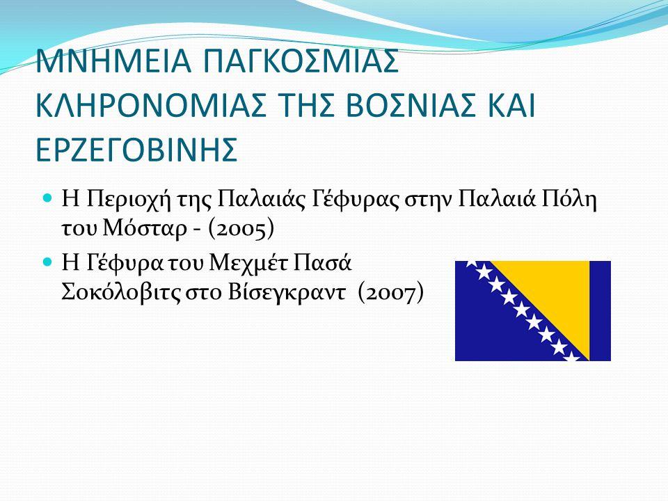 ΜΝΗΜΕΙΑ ΠΑΓΚΟΣΜΙΑΣ ΚΛΗΡΟΝΟΜΙΑΣ ΤΗΣ ΒΟΣΝΙΑΣ ΚΑΙ ΕΡΖΕΓΟΒΙΝΗΣ Η Περιοχή της Παλαιάς Γέφυρας στην Παλαιά Πόλη του Μόσταρ - (2005) Η Γέφυρα του Μεχμέτ Πασά Σοκόλοβιτς στο Βίσεγκραντ (2007)