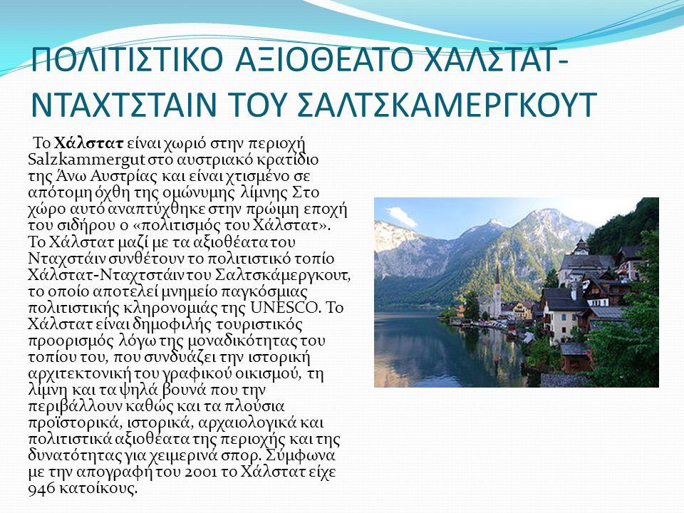 ΠΟΛΙΤΙΣΤΙΚΟ ΑΞΙΟΘΕΑΤΟ ΧΑΛΣΤΑΤ- ΝΤΑΧΤΣΤΑΙΝ ΤΟΥ ΣΑΛΤΣΚΑΜΕΡΓΚΟΥΤ Το Χάλστατ είναι χωριό στην περιοχή Salzkammergut στο αυστριακό κρατίδιο της Άνω Αυστρίας και είναι χτισμένο σε απότομη όχθη της ομώνυμης λίμνης Στο χώρο αυτό αναπτύχθηκε στην πρώιμη εποχή του σιδήρου ο «πολιτισμός του Χάλστατ».
