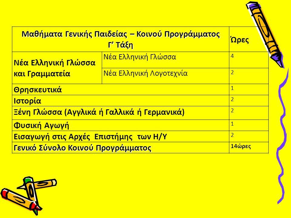Μαθήματα Γενικής Παιδείας – Κοινού Προγράμματος Γ' Τάξη Ώρες Νέα Ελληνική Γλώσσα και Γραμματεία Νέα Ελληνική Γλώσσα 4 Νέα Ελληνική Λογοτεχνία 2 Θρησκευτικά 1 Ιστορία 2 Ξένη Γλώσσα (Αγγλικά ή Γαλλικά ή Γερμανικά) 2 Φυσική Αγωγή 1 Εισαγωγή στις Αρχές Επιστήμης των Η/Υ 2 Γενικό Σύνολο Κοινού Προγράμματος 14ώρες