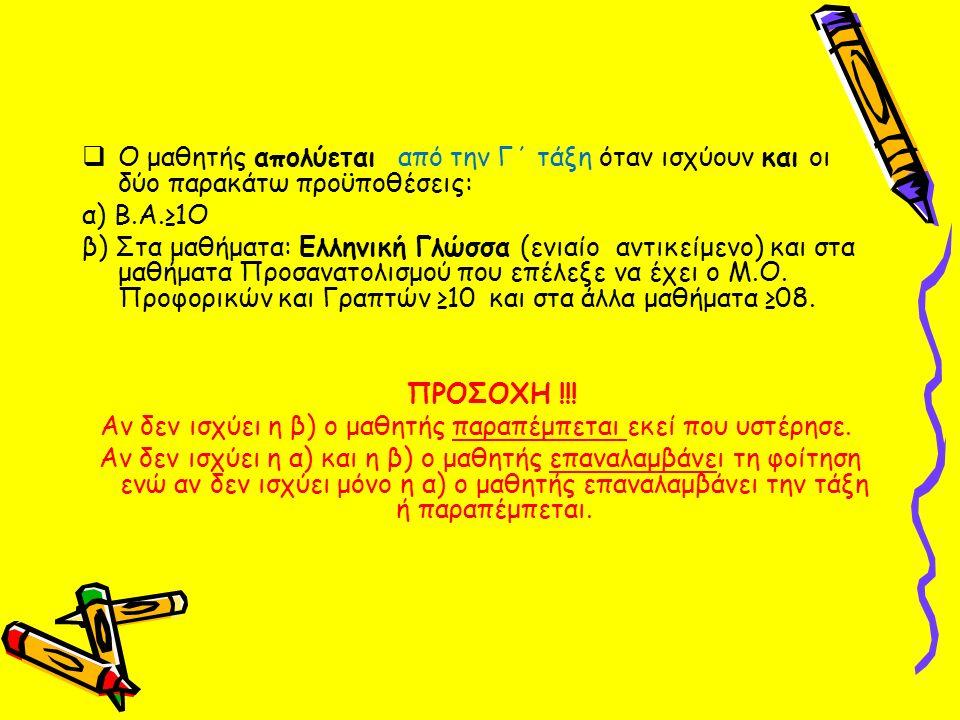  Ο μαθητής απολύεται από την Γ΄ τάξη όταν ισχύουν και οι δύο παρακάτω προϋποθέσεις: α) Β.Α.≥1Ο β) Στα μαθήματα: Ελληνική Γλώσσα (ενιαίο αντικείμενο) και στα μαθήματα Προσανατολισμού που επέλεξε να έχει ο Μ.Ο.