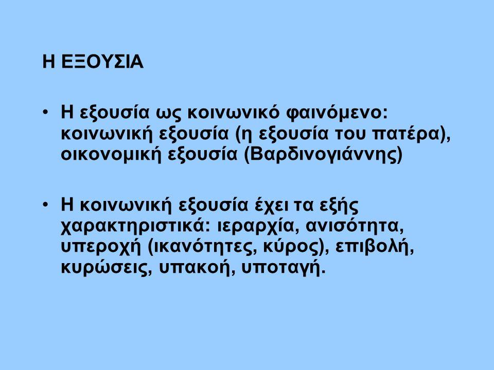 Η ΕΞΟΥΣΙΑ Η εξουσία ως κοινωνικό φαινόμενο: κοινωνική εξουσία (η εξουσία του πατέρα), οικονομική εξουσία (Βαρδινογιάννης) Η κοινωνική εξουσία έχει τα εξής χαρακτηριστικά: ιεραρχία, ανισότητα, υπεροχή (ικανότητες, κύρος), επιβολή, κυρώσεις, υπακοή, υποταγή.