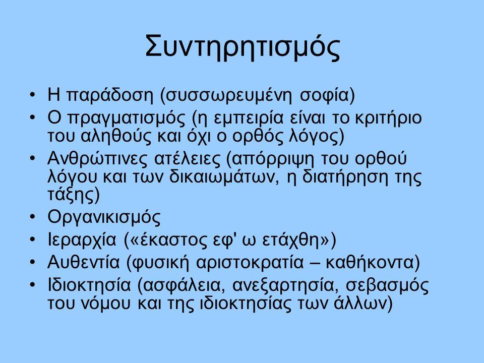 Συντηρητισμός Η παράδοση (συσσωρευμένη σοφία) Ο πραγματισμός (η εμπειρία είναι το κριτήριο του αληθούς και όχι ο ορθός λόγος) Ανθρώπινες ατέλειες (απόρριψη του ορθού λόγου και των δικαιωμάτων, η διατήρηση της τάξης) Οργανικισμός Ιεραρχία («έκαστος εφ ω ετάχθη») Αυθεντία (φυσική αριστοκρατία – καθήκοντα) Ιδιοκτησία (ασφάλεια, ανεξαρτησία, σεβασμός του νόμου και της ιδιοκτησίας των άλλων)