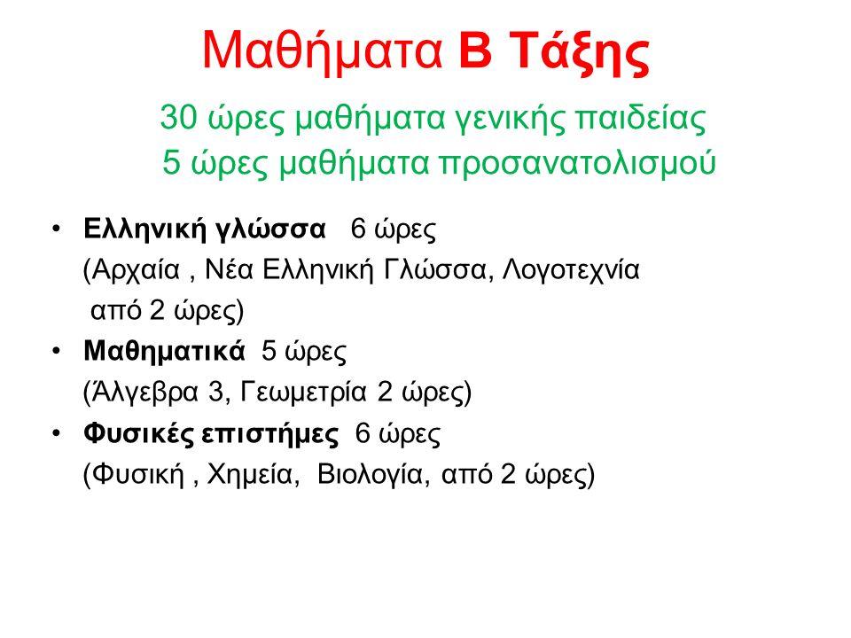 Μαθήματα Β Τάξης 30 ώρες μαθήματα γενικής παιδείας 5 ώρες μαθήματα προσανατολισμού Ελληνική γλώσσα 6 ώρες (Αρχαία, Νέα Ελληνική Γλώσσα, Λογοτεχνία από 2 ώρες) Μαθηματικά 5 ώρες (Άλγεβρα 3, Γεωμετρία 2 ώρες) Φυσικές επιστήμες 6 ώρες (Φυσική, Χημεία, Βιολογία, από 2 ώρες)