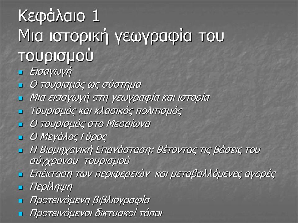 Κεφάλαιο 1 Μια ιστορική γεωγραφία του τουρισμού Εισαγωγή Εισαγωγή Ο τουρισμός ως σύστημα Ο τουρισμός ως σύστημα Μια εισαγωγή στη γεωγραφία και ιστορία Μια εισαγωγή στη γεωγραφία και ιστορία Τουρισμός και κλασικός πολιτισμός Τουρισμός και κλασικός πολιτισμός Ο τουρισμός στο Μεσαίωνα Ο τουρισμός στο Μεσαίωνα Ο Μεγάλος Γύρος Ο Μεγάλος Γύρος Η Βιομηχανική Επανάσταση: θέτοντας τις βάσεις του σύγχρονου τουρισμού Η Βιομηχανική Επανάσταση: θέτοντας τις βάσεις του σύγχρονου τουρισμού Επέκταση των περιφερειών και μεταβαλλόμενες αγορές Επέκταση των περιφερειών και μεταβαλλόμενες αγορές Περίληψη Περίληψη Προτεινόμενη βιβλιογραφία Προτεινόμενη βιβλιογραφία Προτεινόμενοι δικτυακοί τόποι Προτεινόμενοι δικτυακοί τόποι