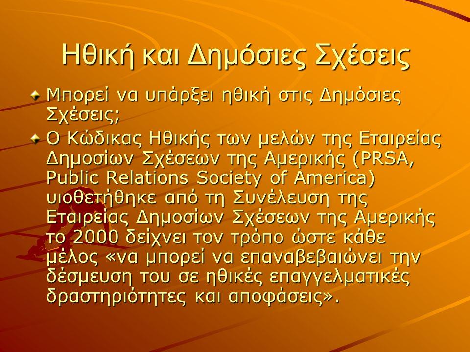 Ηθική και Δημόσιες Σχέσεις Μπορεί να υπάρξει ηθική στις Δημόσιες Σχέσεις; Ο Κώδικας Ηθικής των μελών της Εταιρείας Δημοσίων Σχέσεων της Αμερικής (PRSA, Public Relations Society of America) υιοθετήθηκε από τη Συνέλευση της Εταιρείας Δημοσίων Σχέσεων της Αμερικής το 2000 δείχνει τον τρόπο ώστε κάθε μέλος «να μπορεί να επαναβεβαιώνει την δέσμευση του σε ηθικές επαγγελματικές δραστηριότητες και αποφάσεις».