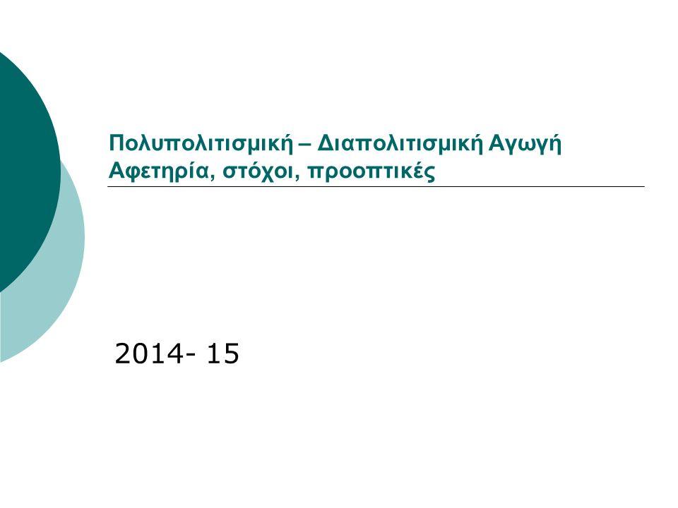 Πολυπολιτισμική – Διαπολιτισμική Αγωγή Αφετηρία, στόχοι, προοπτικές 2014- 15