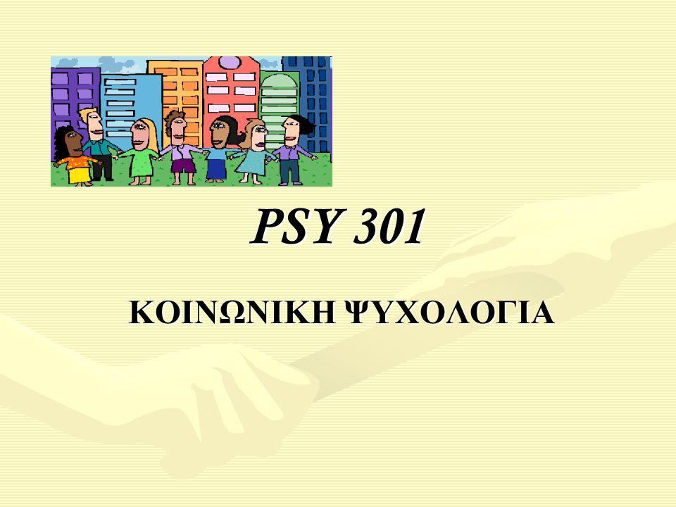 PSY 301 PSY 301 ΚΟΙΝΩΝΙΚΗ ΨΥΧΟΛΟΓΙΑ ΚΟΙΝΩΝΙΚΗ ΨΥΧΟΛΟΓΙΑ
