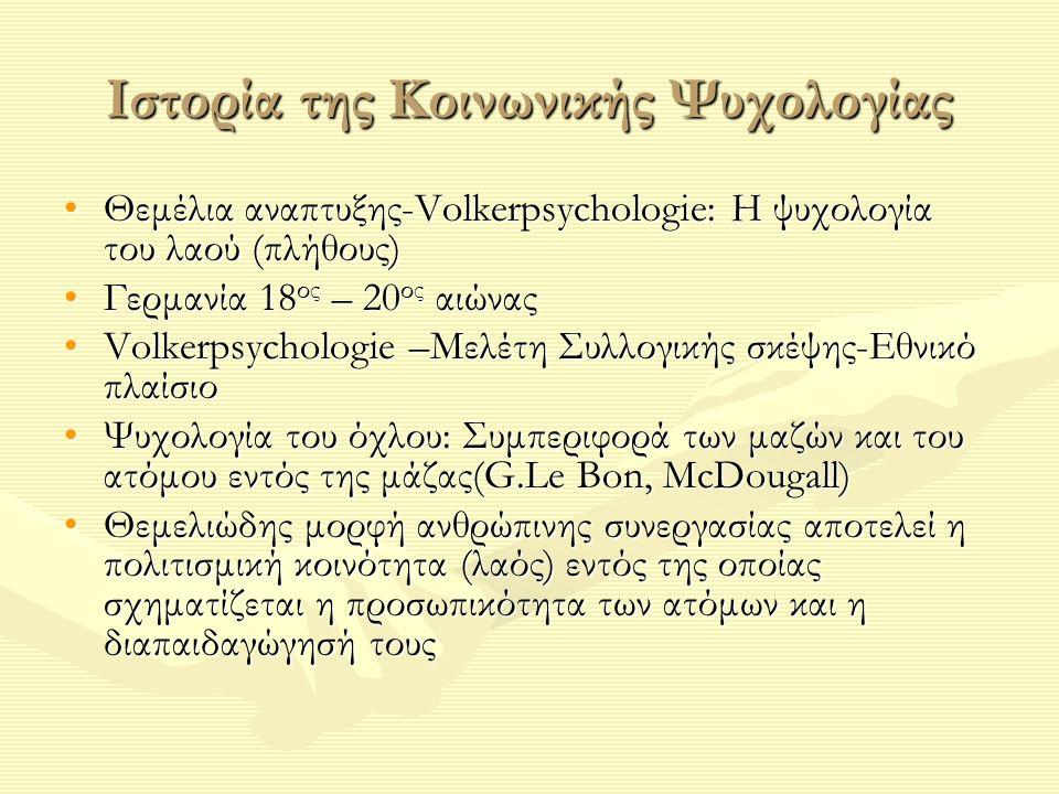 Ιστορία της Κοινωνικής Ψυχολογίας Θεμέλια αναπτυξης-Volkerpsychologie: Η ψυχολογία του λαού (πλήθους)Θεμέλια αναπτυξης-Volkerpsychologie: Η ψυχολογία του λαού (πλήθους) Γερμανία 18 ος – 20 ος αιώναςΓερμανία 18 ος – 20 ος αιώνας Volkerpsychologie –Μελέτη Συλλογικής σκέψης-Εθνικό πλαίσιοVolkerpsychologie –Μελέτη Συλλογικής σκέψης-Εθνικό πλαίσιο Ψυχολογία του όχλου: Συμπεριφορά των μαζών και του ατόμου εντός της μάζας(G.Le Bon, McDougall)Ψυχολογία του όχλου: Συμπεριφορά των μαζών και του ατόμου εντός της μάζας(G.Le Bon, McDougall) Θεμελιώδης μορφή ανθρώπινης συνεργασίας αποτελεί η πολιτισμική κοινότητα (λαός) εντός της οποίας σχηματίζεται η προσωπικότητα των ατόμων και η διαπαιδαγώγησή τουςΘεμελιώδης μορφή ανθρώπινης συνεργασίας αποτελεί η πολιτισμική κοινότητα (λαός) εντός της οποίας σχηματίζεται η προσωπικότητα των ατόμων και η διαπαιδαγώγησή τους