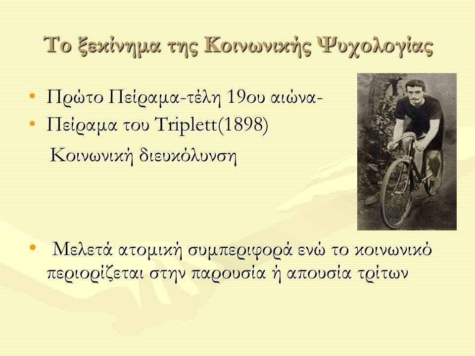 Το ξεκίνημα της Κοινωνικής Ψυχολογίας Πρώτο Πείραμα-τέλη 19ου αιώνα-Πρώτο Πείραμα-τέλη 19ου αιώνα- Πείραμα του Τriplett(1898)Πείραμα του Τriplett(1898) Κοινωνική διευκόλυνση Κοινωνική διευκόλυνση Μελετά ατομική συμπεριφορά ενώ το κοινωνικό περιορίζεται στην παρουσία ή απουσία τρίτων Μελετά ατομική συμπεριφορά ενώ το κοινωνικό περιορίζεται στην παρουσία ή απουσία τρίτων
