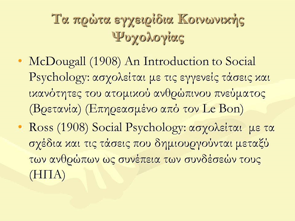 Τα πρώτα εγχειρίδια Κοινωνικής Ψυχολογίας McDougall (1908) An Introduction to Social Psychology: ασχολείται με τις εγγενείς τάσεις και ικανότητες του ατομικού ανθρώπινου πνεύματος (Βρετανία) (Επηρεασμένο από τον Le Bon)McDougall (1908) An Introduction to Social Psychology: ασχολείται με τις εγγενείς τάσεις και ικανότητες του ατομικού ανθρώπινου πνεύματος (Βρετανία) (Επηρεασμένο από τον Le Bon) Ross (1908) Social Psychology: ασχολείται με τα σχέδια και τις τάσεις που δημιουργούνται μεταξύ των ανθρώπων ως συνέπεια των συνδέσεών τους (ΗΠΑ)Ross (1908) Social Psychology: ασχολείται με τα σχέδια και τις τάσεις που δημιουργούνται μεταξύ των ανθρώπων ως συνέπεια των συνδέσεών τους (ΗΠΑ)