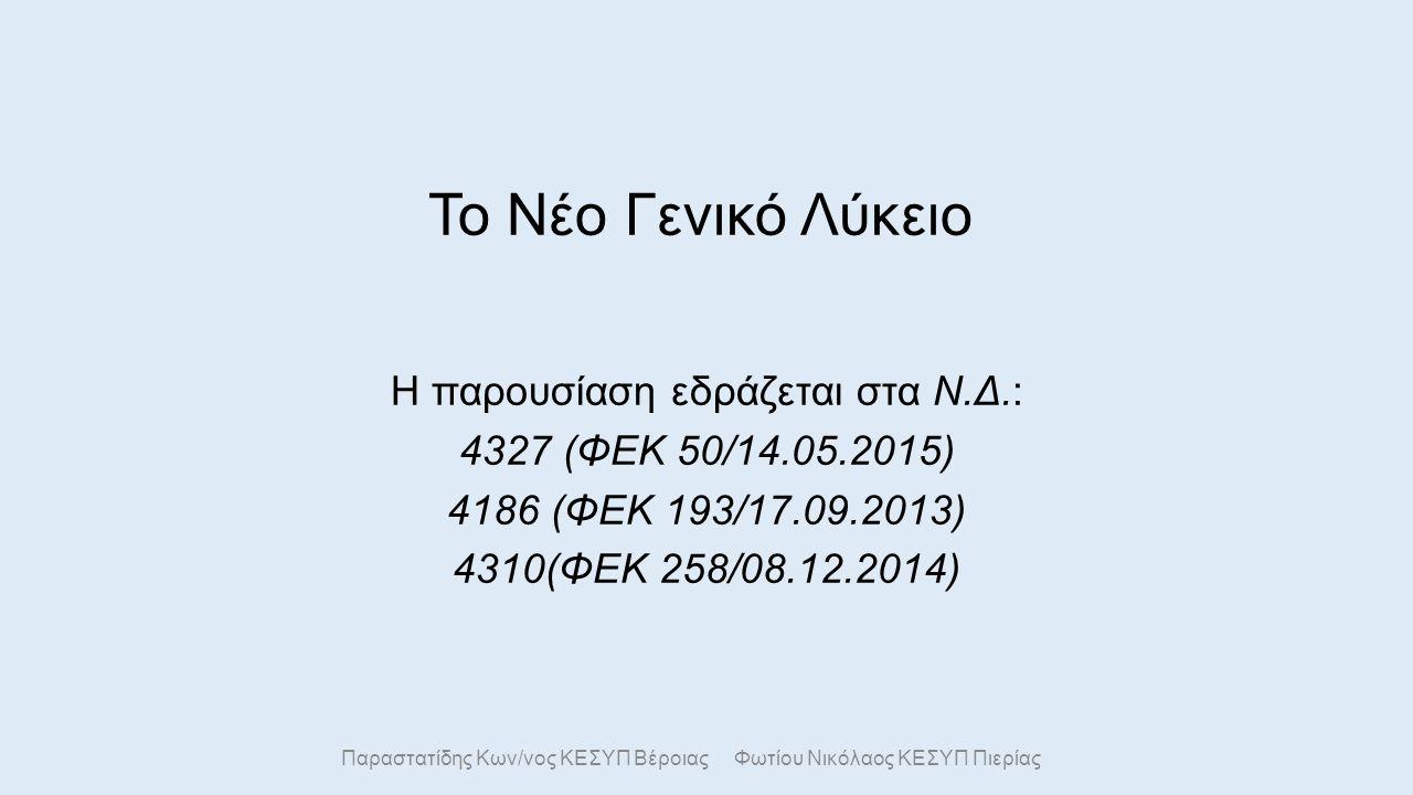Το Νέο Γενικό Λύκειο Η παρουσίαση εδράζεται στα Ν.Δ.: 4327 (ΦΕΚ 50/14.05.2015) 4186 (ΦΕΚ 193/17.09.2013) 4310(ΦΕΚ 258/08.12.2014) Παραστατίδης Κων/νος ΚΕΣΥΠ Βέροιας Φωτίου Νικόλαος ΚΕΣΥΠ Πιερίας