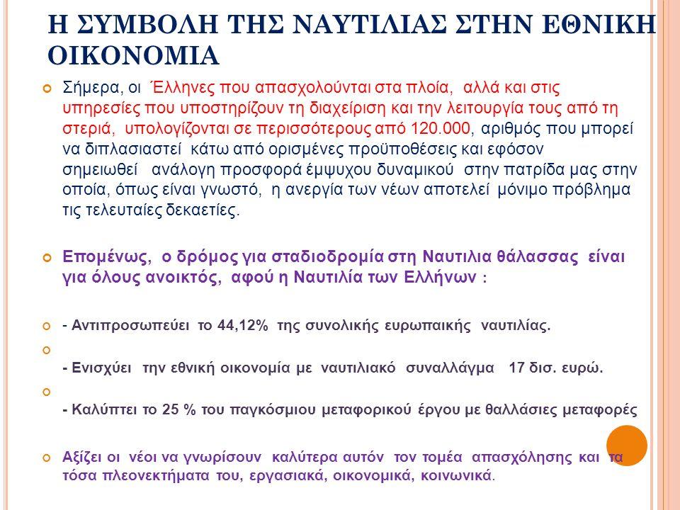 Η ΣΥΜΒΟΛΗ ΤΗΣ ΝΑΥΤΙΛΙΑΣ ΣΤΗΝ ΕΘΝΙΚΗ ΟΙΚΟΝΟΜΙΑ Σήμερα, οι Έλληνες που απασχολούνται στα πλοία, αλλά και στις υπηρεσίες που υποστηρίζουν τη διαχείριση και την λειτουργία τους από τη στεριά, υπολογίζονται σε περισσότερους από 120.000, αριθμός που μπορεί να διπλασιαστεί κάτω από ορισμένες προϋποθέσεις και εφόσον σημειωθεί ανάλογη προσφορά έμψυχου δυναμικού στην πατρίδα μας στην οποία, όπως είναι γνωστό, η ανεργία των νέων αποτελεί μόνιμο πρόβλημα τις τελευταίες δεκαετίες.