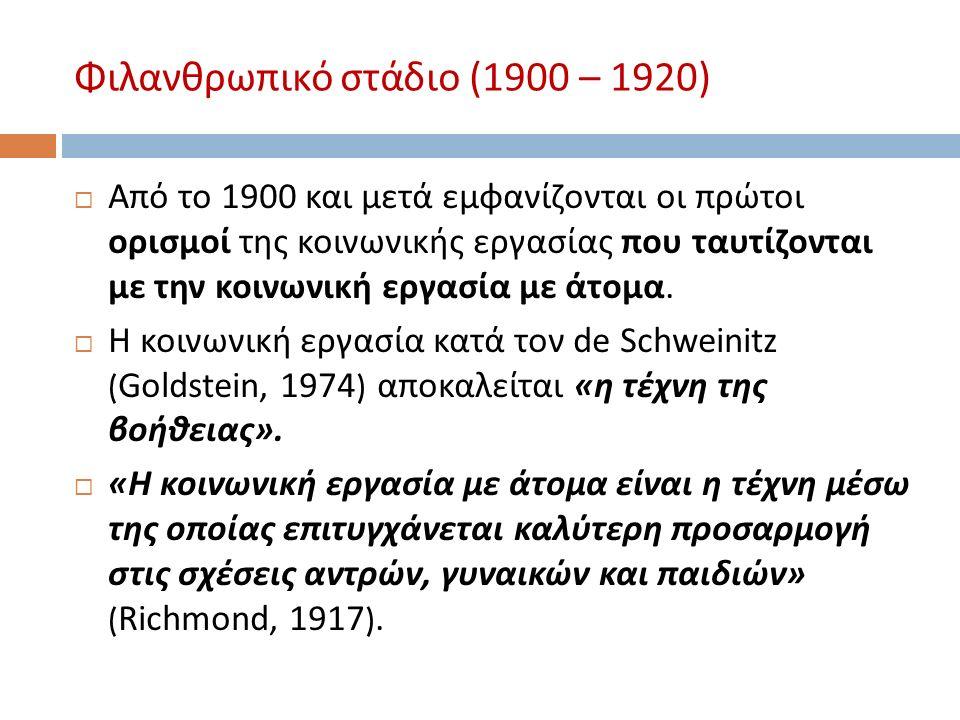 Φιλανθρωπικό στάδιο (1900 – 1920)  Από το 19 0 0 και μετά εμφανίζονται οι πρώτοι ορισμοί της κοινωνικής εργασίας που ταυτίζονται με την κοινωνική εργασία με άτομα.