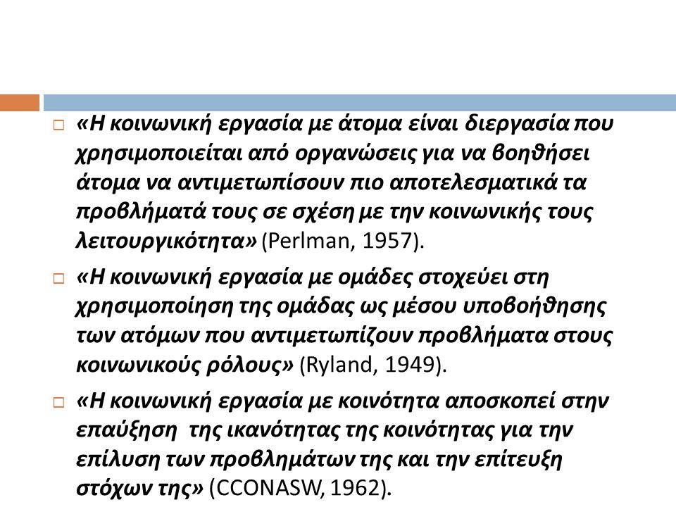  « Η κοινωνική εργασία με άτομα είναι διεργασία που χρησιμοποιείται από οργανώσεις για να βοηθήσει άτομα να αντιμετωπίσουν πιο αποτελεσματικά τα προβλήματά τους σε σχέση με την κοινωνικής τους λειτουργικότητα » ( Perlman, 1957 ).