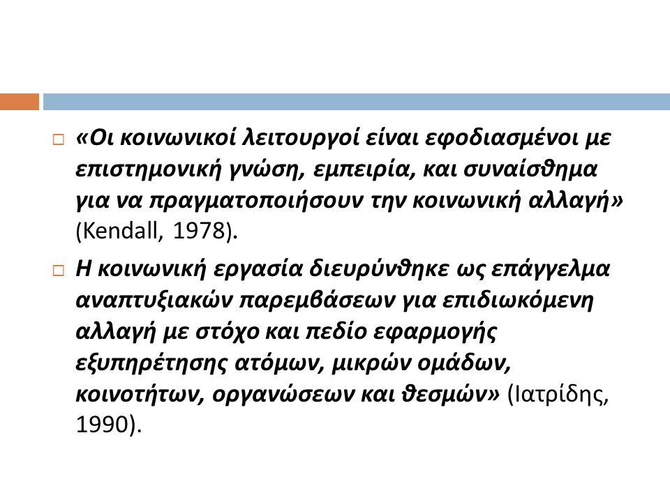 « Οι κοινωνικοί λειτουργοί είναι εφοδιασμένοι με επιστημονική γνώση, εμπειρία, και συναίσθημα για να πραγματοποιήσουν την κοινωνική αλλαγή » ( Kendall, 1978 ).