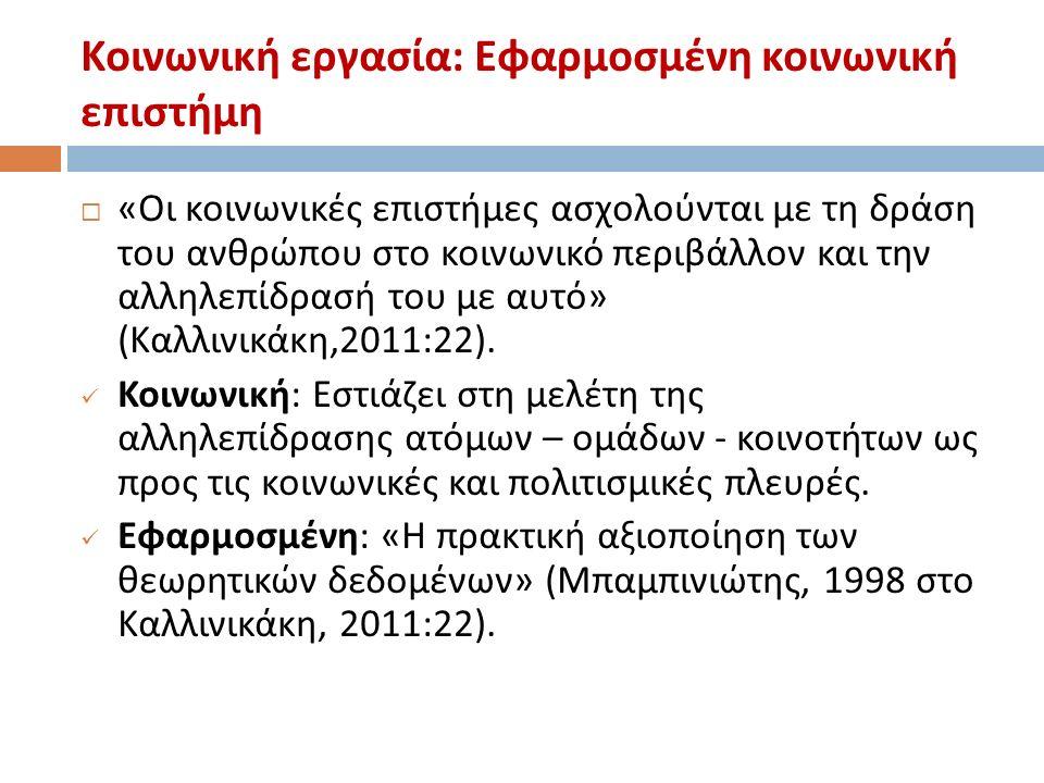 Κοινωνική εργασία : Εφαρμοσμένη κοινωνική επιστήμη  « Οι κοινωνικές επιστήμες ασχολούνται με τη δράση του ανθρώπου στο κοινωνικό περιβάλλον και την αλληλεπίδρασή του με αυτό » ( Καλλινικάκη,2011 :22).