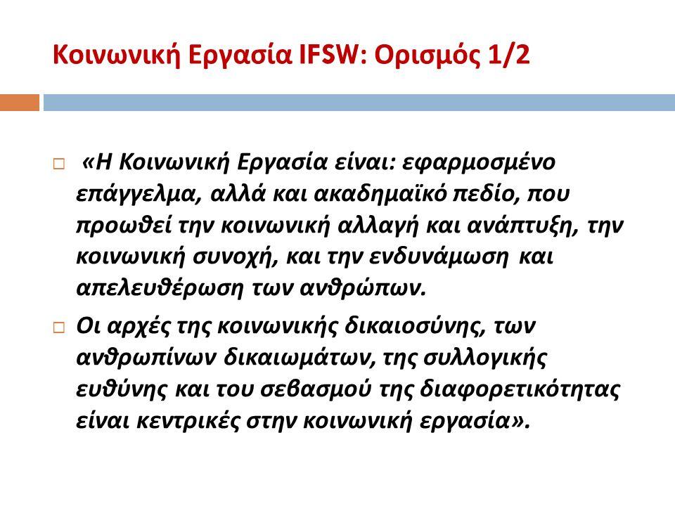 Κοινωνική Εργασία IFSW: Ορισμός 1/2  « Η Κοινωνική Εργασία είναι : εφαρμοσμένο επάγγελμα, αλλά και ακαδημαϊκό πεδίο, που προωθεί την κοινωνική αλλαγή και ανάπτυξη, την κοινωνική συνοχή, και την ενδυνάμωση και απελευθέρωση των ανθρώπων.