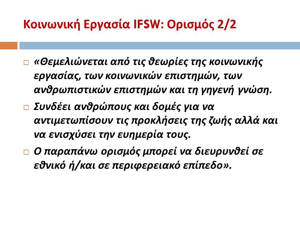 Κοινωνική Εργασία IFSW: Ορισμός 2/2  « Θεμελιώνεται από τις θεωρίες της κοινωνικής εργασίας, των κοινωνικών επιστημών, των ανθρωπιστικών επιστημών και τη γηγενή γνώση.
