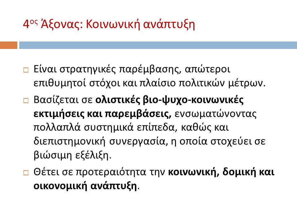 4 ος Άξονας : Κοινωνική ανάπτυξη  Είναι στρατηγικές παρέμβασης, απώτεροι επιθυμητοί στόχοι και πλαίσιο πολιτικών μέτρων.