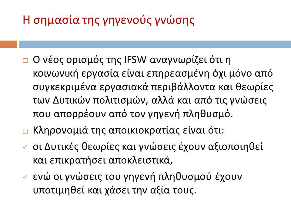 Η σημασία της γηγενούς γνώσης  Ο νέος ορισμός της IFSW αναγνωρίζει ότι η κοινωνική εργασία είναι επηρεασμένη όχι μόνο από συγκεκριμένα εργασιακά περιβάλλοντα και θεωρίες των Δυτικών πολιτισμών, αλλά και από τις γνώσεις που απορρέουν από τον γηγενή πληθυσμό.