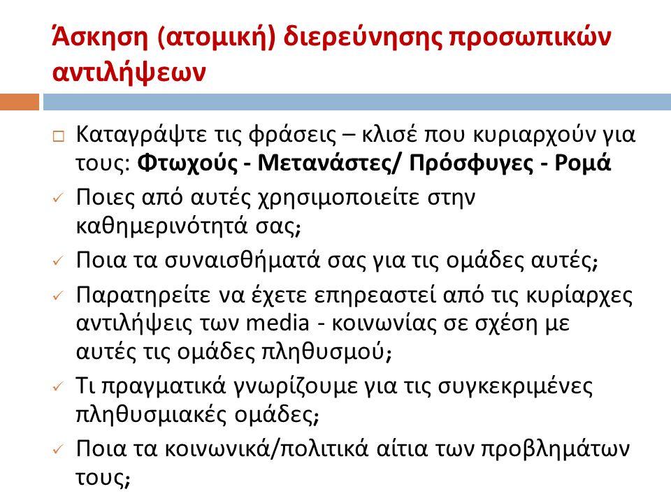 Άσκηση ( ατομική ) διερεύνησης προσωπικών αντιλήψεων  Καταγράψτε τις φράσεις – κλισέ που κυριαρχούν για τους : Φτωχούς - Μετανάστες / Πρόσφυγες - Ρομά Ποιες από αυτές χρησιμοποιείτε στην καθημερινότητά σας ; Ποια τα συναισθήματά σας για τις ομάδες αυτές ; Παρατηρείτε να έχετε επηρεαστεί από τις κυρίαρχες αντιλήψεις των media - κοινωνίας σε σχέση με αυτές τις ομάδες πληθυσμού ; Τι πραγματικά γνωρίζουμε για τις συγκεκριμένες πληθυσμιακές ομάδες ; Ποια τα κοινωνικά / πολιτικά αίτια των προβλημάτων τους ;