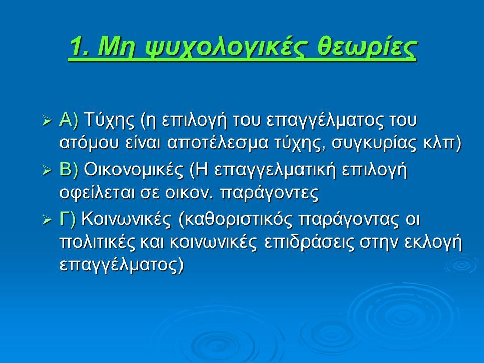 1. Μη ψυχολογικές θεωρίες  Α) Τύχης (η επιλογή του επαγγέλματος του ατόμου είναι αποτέλεσμα τύχης, συγκυρίας κλπ)  Β) Οικονομικές (Η επαγγελματική ε