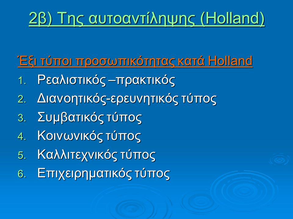 2β) Της αυτοαντίληψης (Holland) Έξι τύποι προσωπικότητας κατά Holland 1. Ρεαλιστικός –πρακτικός 2. Διανοητικός-ερευνητικός τύπος 3. Συμβατικός τύπος 4