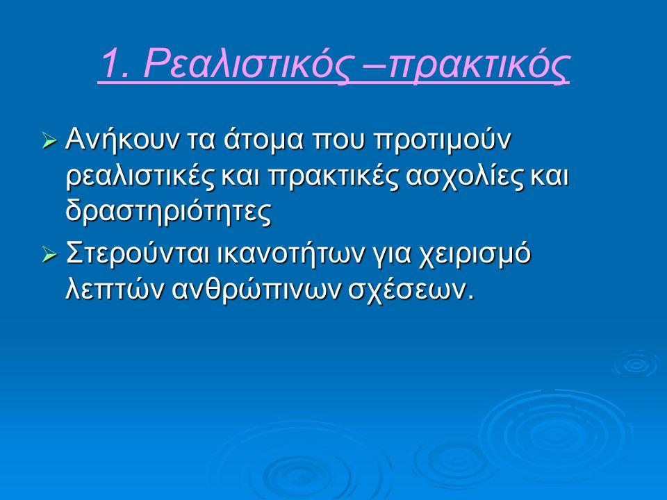 1. Ρεαλιστικός –πρακτικός  Ανήκουν τα άτομα που προτιμούν ρεαλιστικές και πρακτικές ασχολίες και δραστηριότητες  Στερούνται ικανοτήτων για χειρισμό